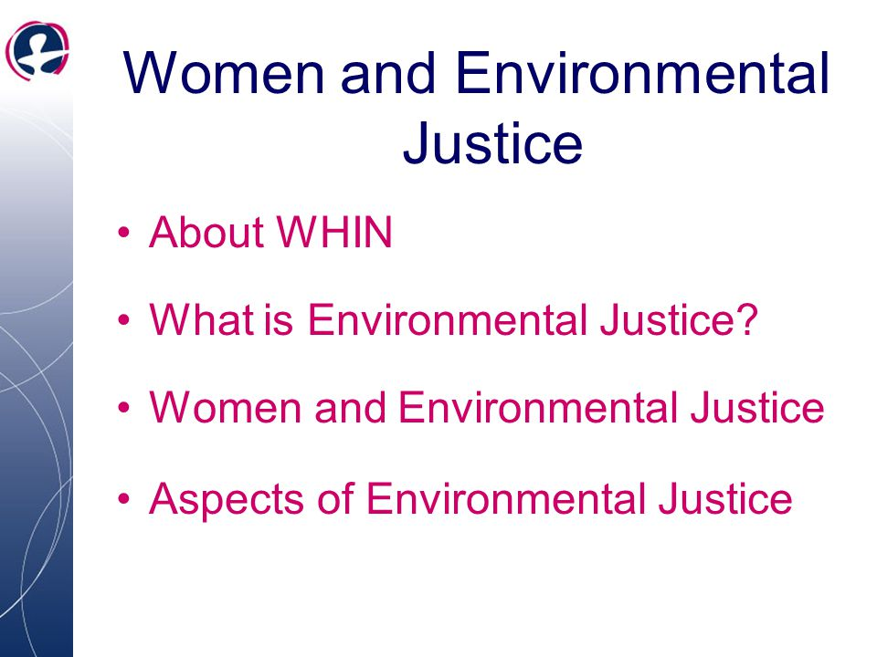 About WHIN What is Environmental Justice? Women and Environmental Justice Aspects of Environmental Justice