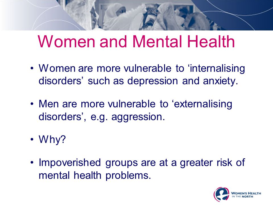 Women and Mental Health Women are more vulnerable to 'internalising disorders' such as depression and anxiety. Men are more vulnerable to 'externalisi