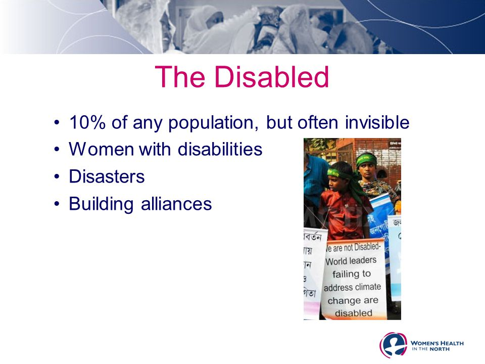 The Disabled 10% of any population, but often invisible Women with disabilities Disasters Building alliances