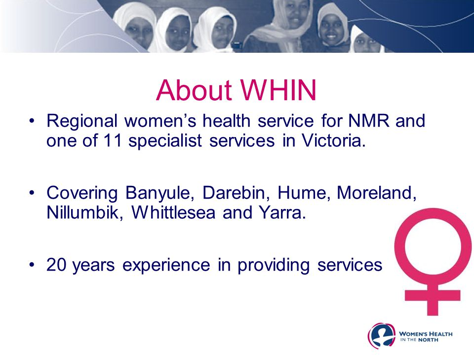About WHIN Regional women's health service for NMR and one of 11 specialist services in Victoria. Covering Banyule, Darebin, Hume, Moreland, Nillumbik