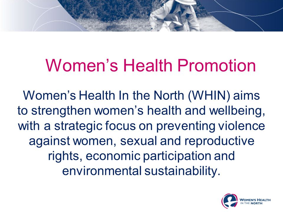 Women's Health Promotion Women's Health In the North (WHIN) aims to strengthen women's health and wellbeing, with a strategic focus on preventing viol