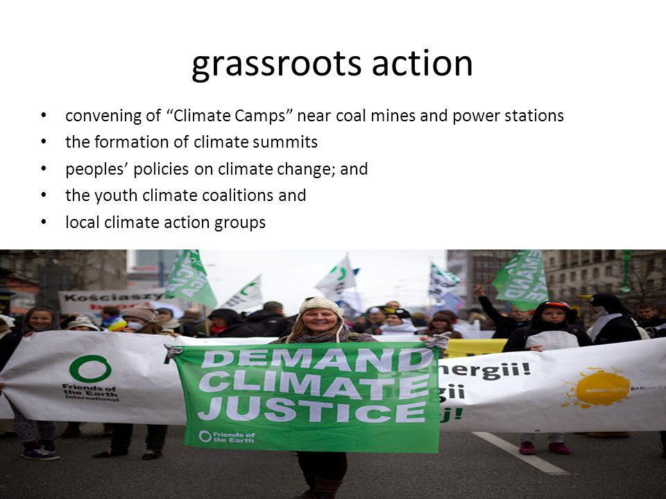 grassroots action convening of Climate Camps near coal mines and power stations the formation of climate summits peoples' policies on climate change; and the youth climate coalitions and local climate action groups