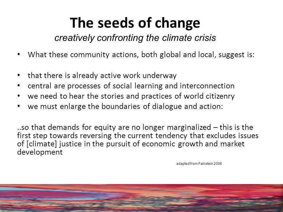 The seeds of change creatively confronting the climate crisis What these community actions, both global and local, suggest is: that there is already active work underway central are processes of social learning and interconnection we need to hear the stories and practices of world citizenry we must enlarge the boundaries of dialogue and action:..so that demands for equity are no longer marginalized – this is the first step towards reversing the current tendency that excludes issues of [climate] justice in the pursuit of economic growth and market development adapted from Fainstein 2006