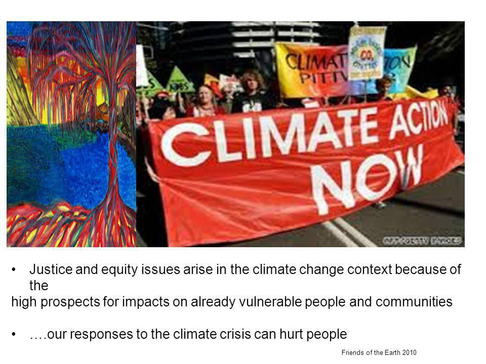 Justice and equity issues arise in the climate change context because of the high prospects for impacts on already vulnerable people and communities ….our responses to the climate crisis can hurt people Friends of the Earth 2010