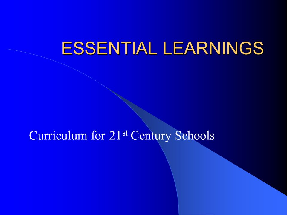 ESSENTIAL LEARNINGS Curriculum for 21 st Century Schools