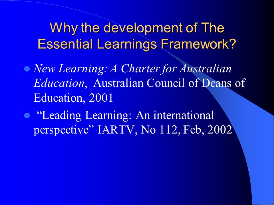 Why the development of The Essential Learnings Framework? New Learning: A Charter for Australian Education, Australian Council of Deans of Education,