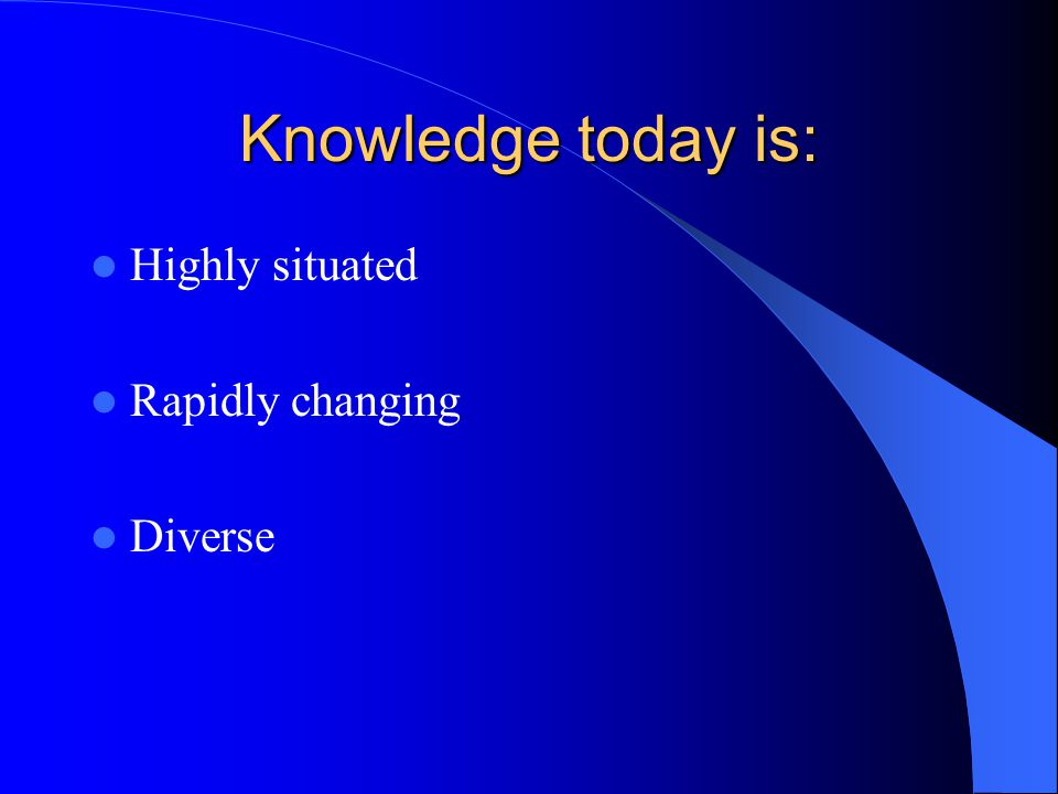 Knowledge today is: Highly situated Rapidly changing Diverse