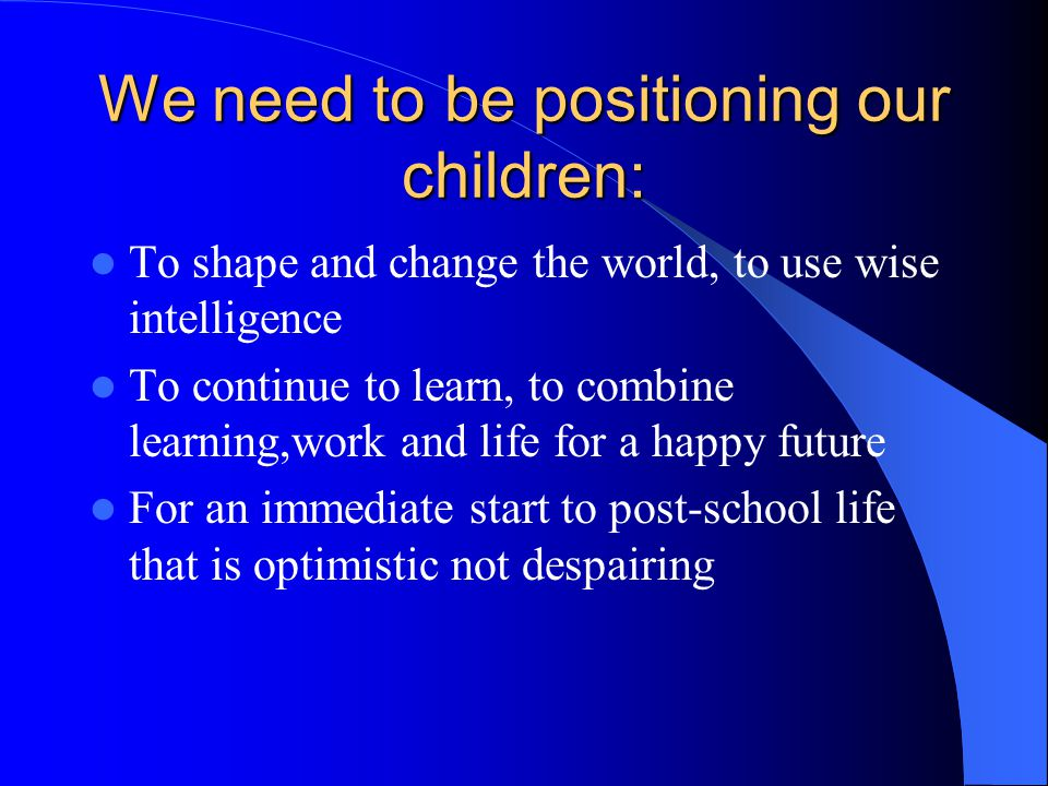 We need to be positioning our children: To shape and change the world, to use wise intelligence To continue to learn, to combine learning,work and lif