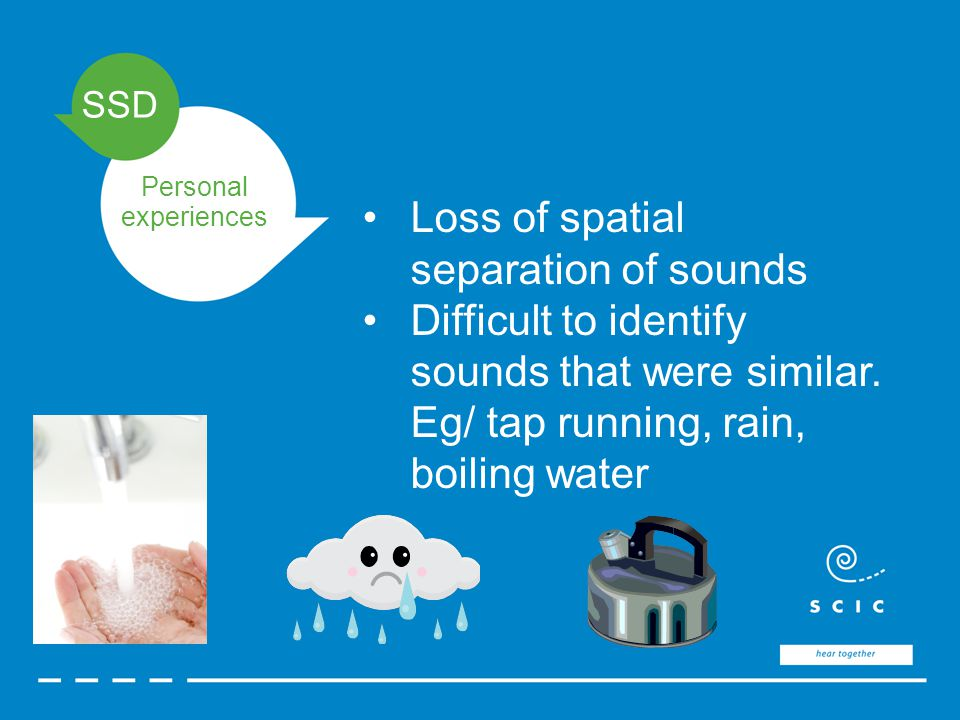 SSD Personal experiences Loss of spatial separation of sounds Difficult to identify sounds that were similar.