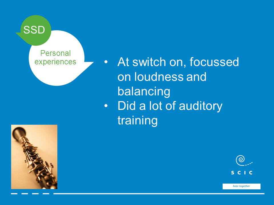 SSD Personal experiences At switch on, focussed on loudness and balancing Did a lot of auditory training