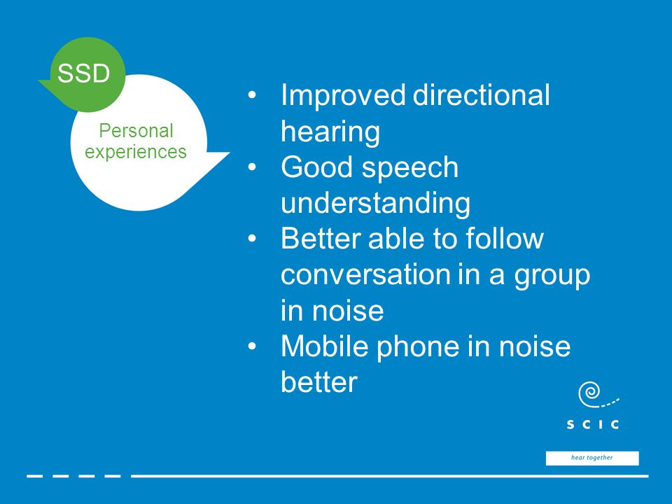 SSD Personal experiences Improved directional hearing Good speech understanding Better able to follow conversation in a group in noise Mobile phone in noise better