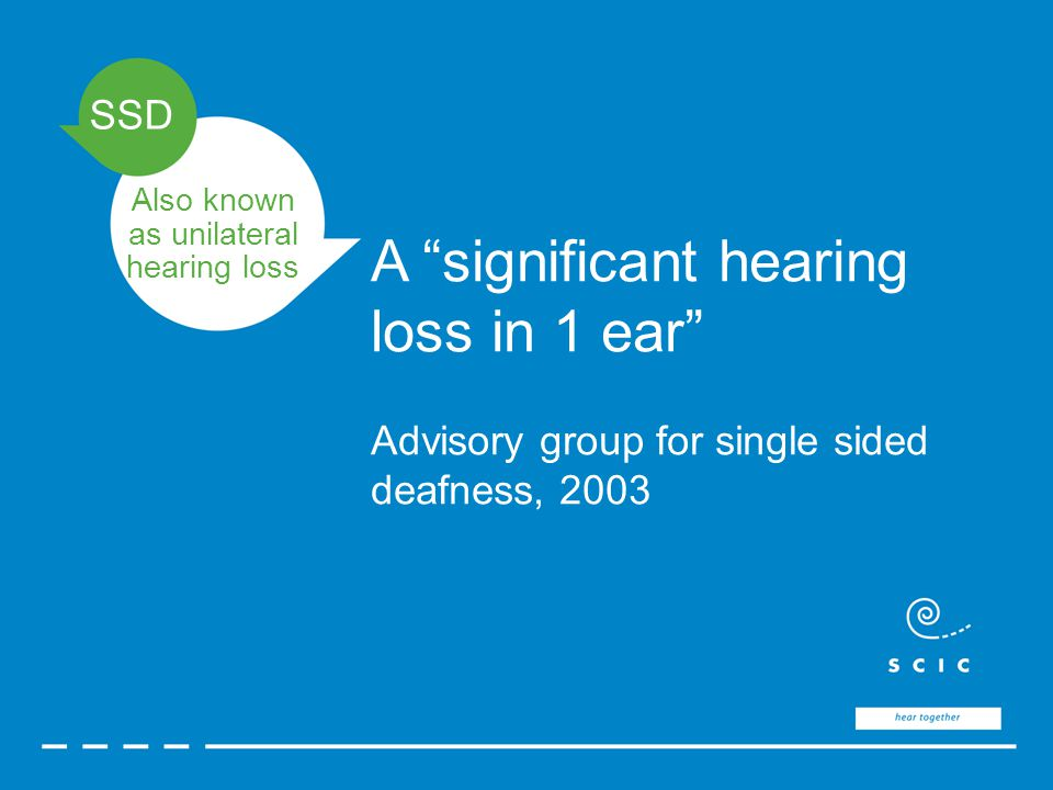 SSD A significant hearing loss in 1 ear Advisory group for single sided deafness, 2003 Also known as unilateral hearing loss