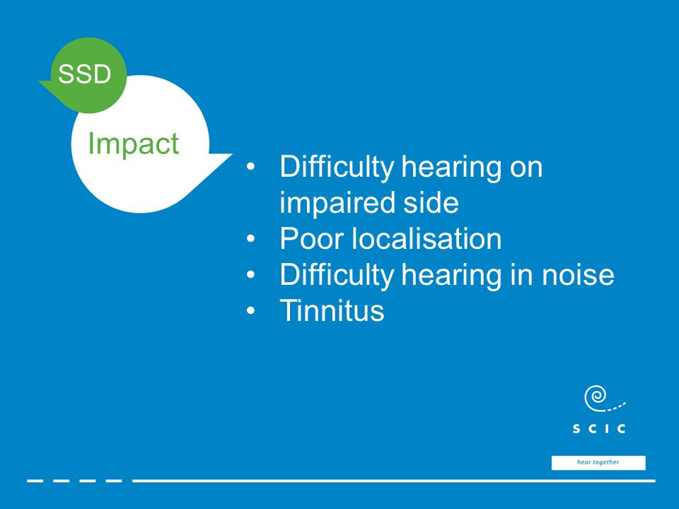 SSD Impact Difficulty hearing on impaired side Poor localisation Difficulty hearing in noise Tinnitus