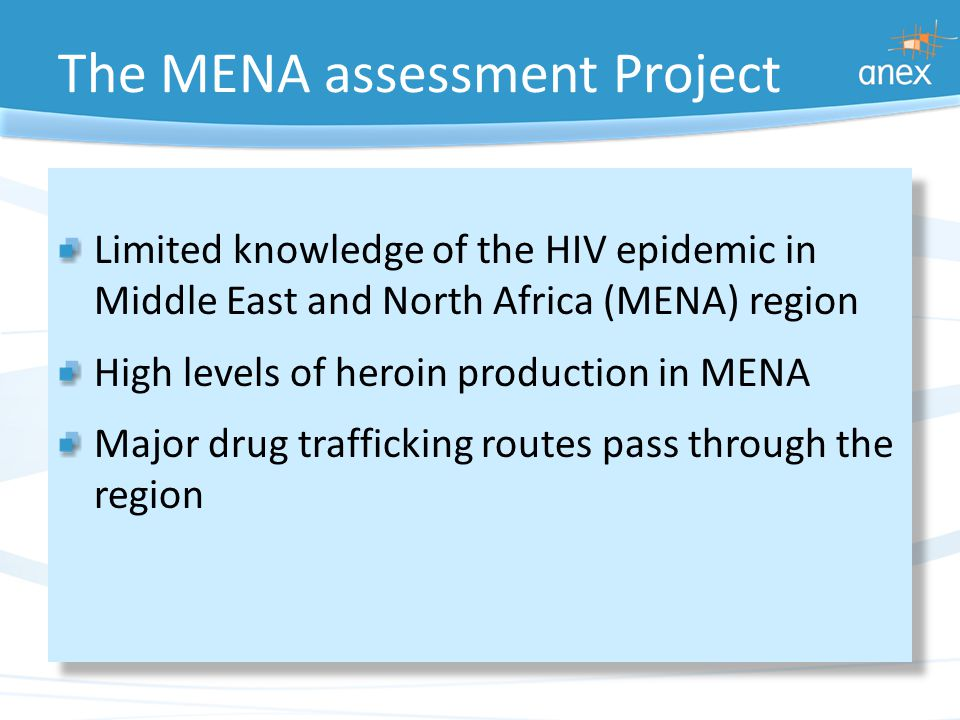 The MENA assessment Project Limited knowledge of the HIV epidemic in Middle East and North Africa (MENA) region High levels of heroin production in MENA Major drug trafficking routes pass through the region Limited knowledge of the HIV epidemic in Middle East and North Africa (MENA) region High levels of heroin production in MENA Major drug trafficking routes pass through the region