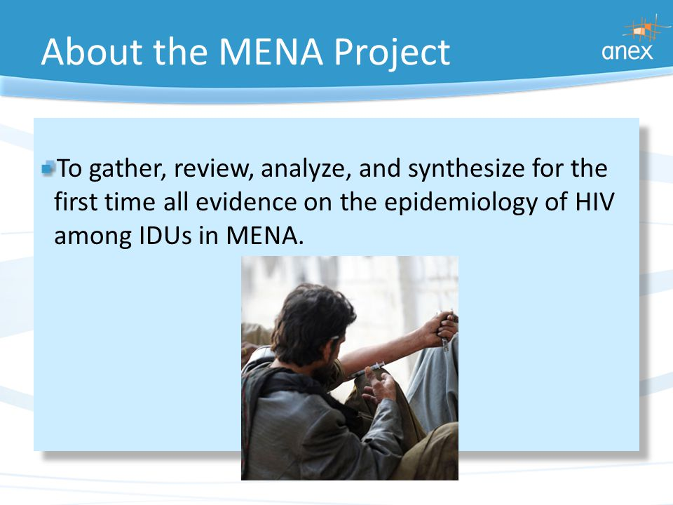 About the MENA Project To gather, review, analyze, and synthesize for the first time all evidence on the epidemiology of HIV among IDUs in MENA.