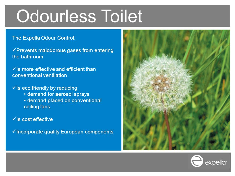 Odourless Toilet The Expella Odour Control: Prevents malodorous gases from entering the bathroom Is more effective and efficient than conventional ventilation Is eco friendly by reducing: demand for aerosol sprays demand placed on conventional ceiling fans Is cost effective Incorporate quality European components