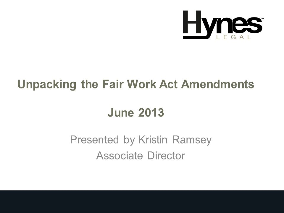 Unpacking the Fair Work Act Amendments June 2013 Presented by Kristin Ramsey Associate Director