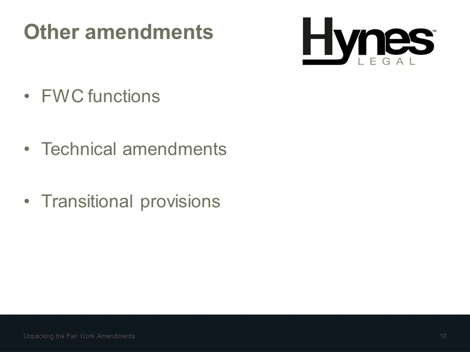 Other amendments FWC functions Technical amendments Transitional provisions Unpacking the Fair Work Amendments10