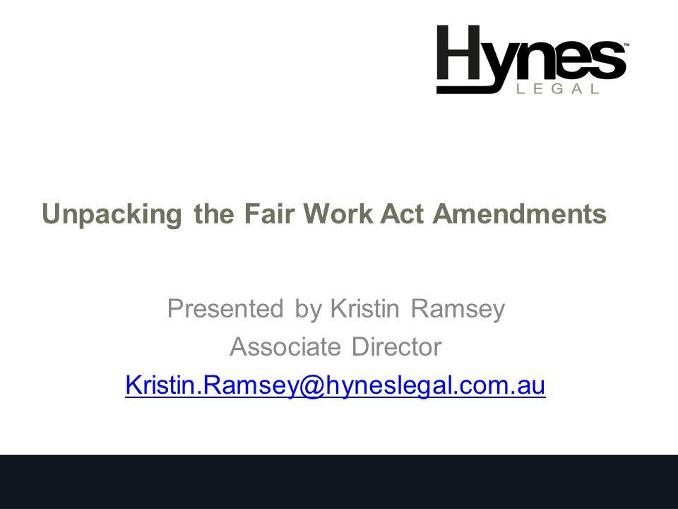 Unpacking the Fair Work Act Amendments Presented by Kristin Ramsey Associate Director Kristin.Ramsey@hyneslegal.com.au