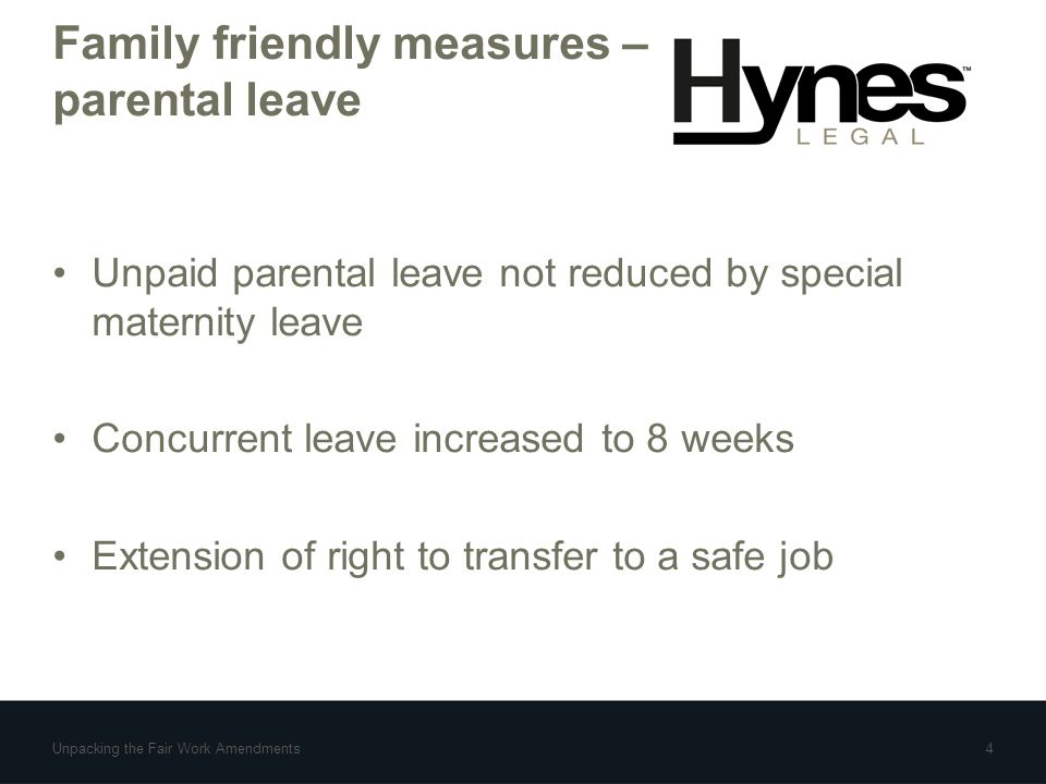 Family friendly measures – parental leave Unpaid parental leave not reduced by special maternity leave Concurrent leave increased to 8 weeks Extension of right to transfer to a safe job Unpacking the Fair Work Amendments4