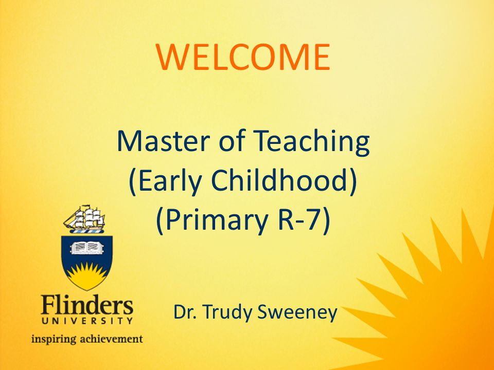 WELCOME Master of Teaching (Early Childhood) (Primary R-7) Dr. Trudy Sweeney
