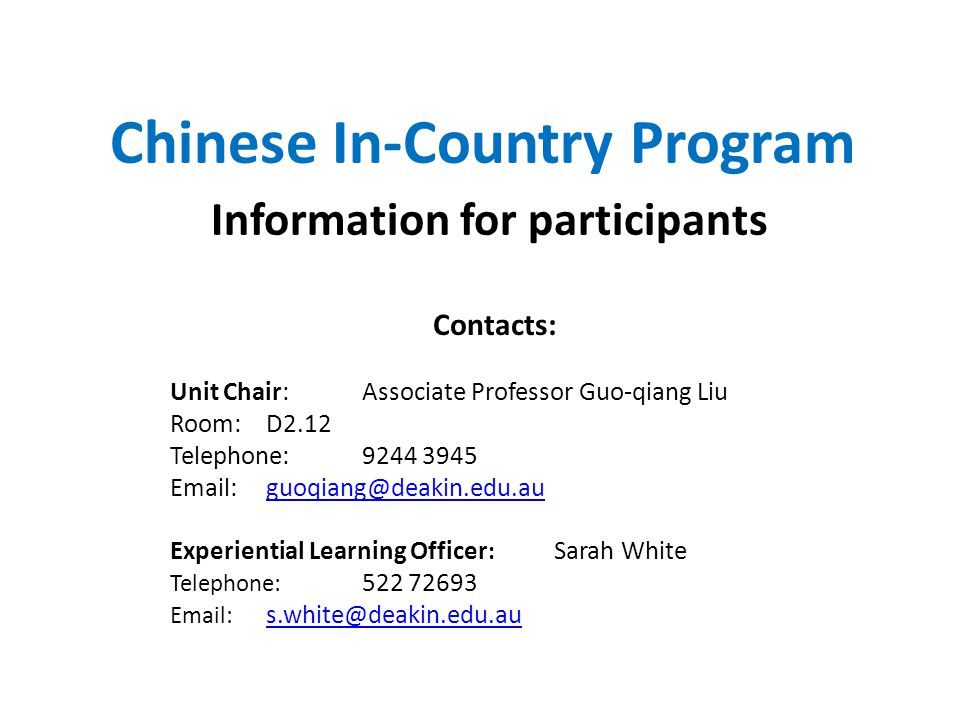 Chinese In-Country Program Information for participants Contacts: Unit Chair: Associate Professor Guo-qiang Liu Room:D2.12 Telephone: 9244 3945 Email:guoqiang@deakin.edu.auguoqiang@deakin.edu.au Experiential Learning Officer : Sarah White Telephone: 522 72693 Email: s.white@deakin.edu.au s.white@deakin.edu.au