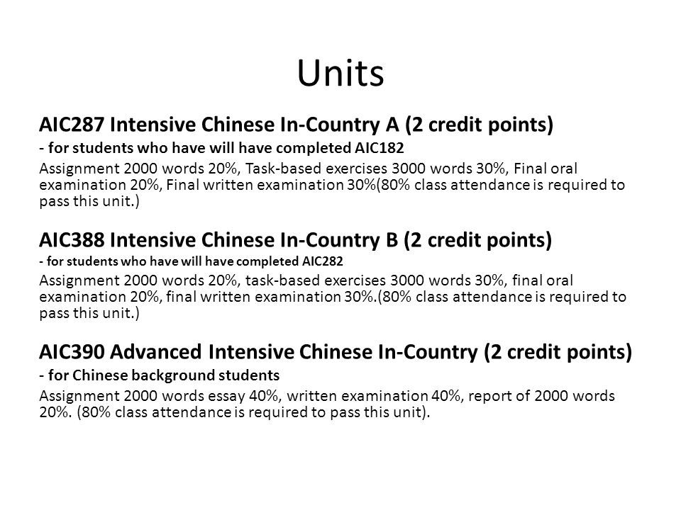 Units AIC287 Intensive Chinese In-Country A (2 credit points) - for students who have will have completed AIC182 Assignment 2000 words 20%, Task-based exercises 3000 words 30%, Final oral examination 20%, Final written examination 30%(80% class attendance is required to pass this unit.) AIC388 Intensive Chinese In-Country B (2 credit points) - for students who have will have completed AIC282 Assignment 2000 words 20%, task-based exercises 3000 words 30%, final oral examination 20%, final written examination 30%.(80% class attendance is required to pass this unit.) AIC390 Advanced Intensive Chinese In-Country (2 credit points) - for Chinese background students Assignment 2000 words essay 40%, written examination 40%, report of 2000 words 20%.