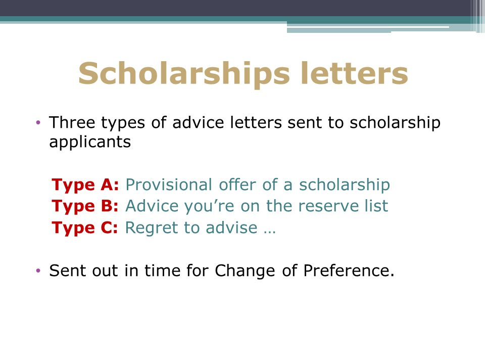 Scholarships letters Three types of advice letters sent to scholarship applicants Type A: Provisional offer of a scholarship Type B: Advice you're on the reserve list Type C: Regret to advise … Sent out in time for Change of Preference.