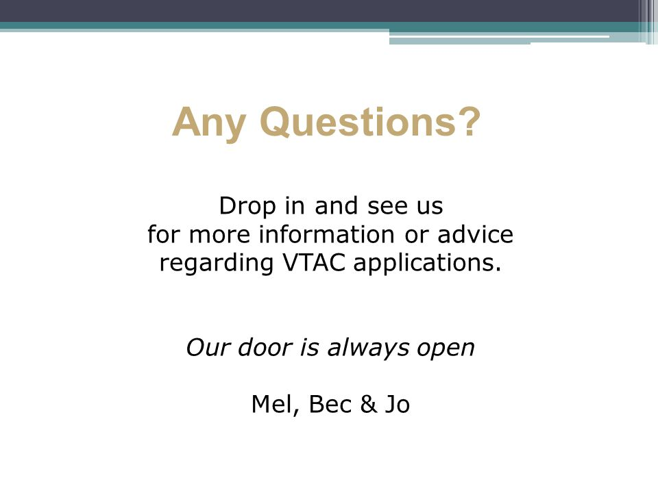 Any Questions. Drop in and see us for more information or advice regarding VTAC applications.