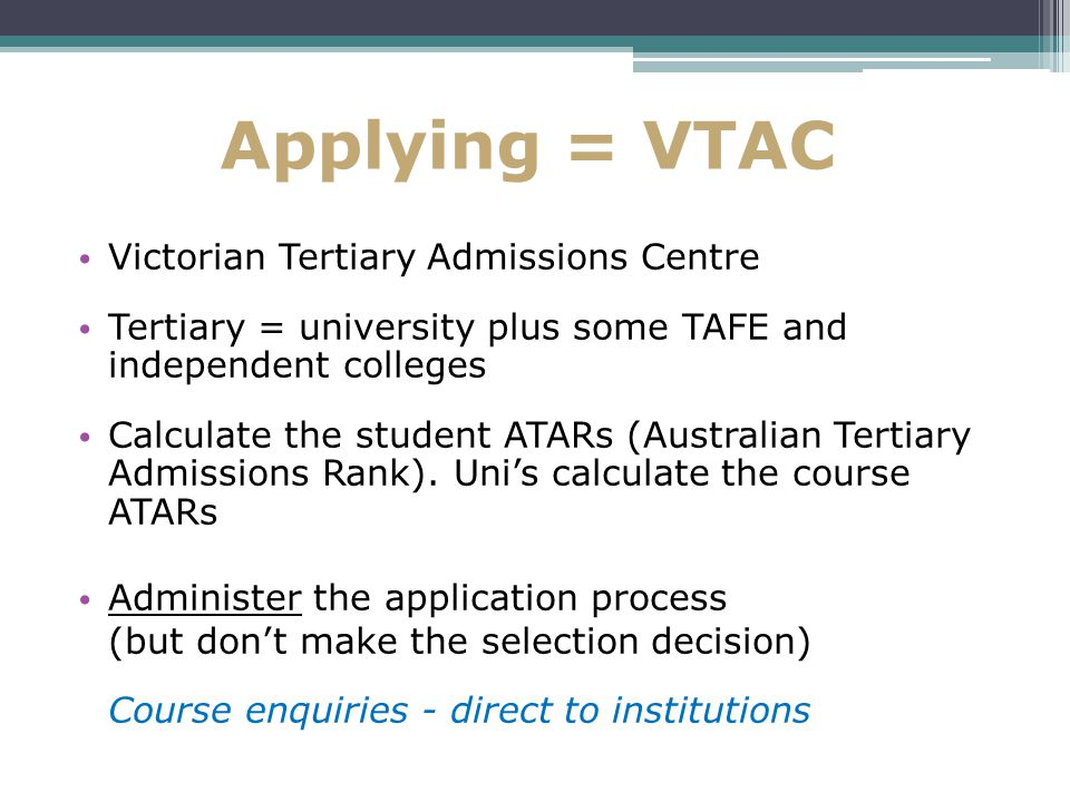 Applying = VTAC Victorian Tertiary Admissions Centre Tertiary = university plus some TAFE and independent colleges Calculate the student ATARs (Australian Tertiary Admissions Rank).
