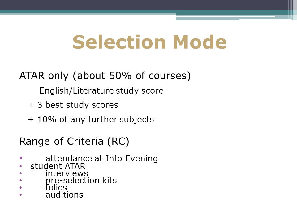 Selection Mode ATAR only (about 50% of courses) English/Literature study score + 3 best study scores + 10% of any further subjects Range of Criteria (RC) attendance at Info Evening student ATAR interviews pre-selection kits folios auditions