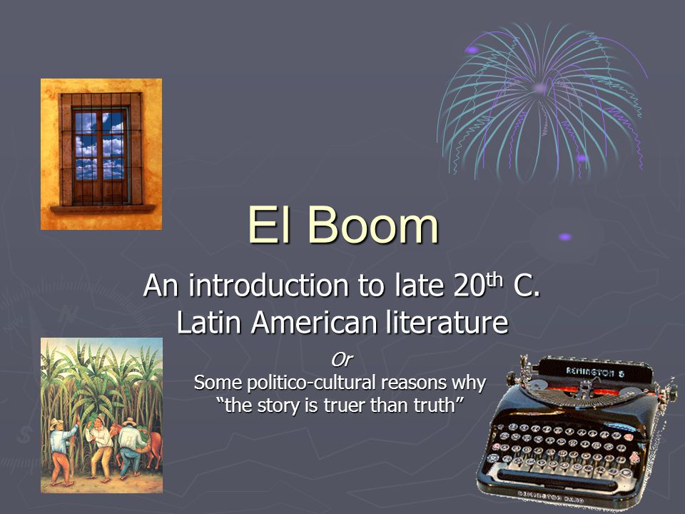 """El Boom An introduction to late 20 th C. Latin American literature Or Some politico-cultural reasons why """"the story is truer than truth"""""""