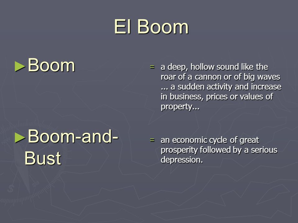 El Boom El Boom ► Boom ► Boom-and- Bust =a deep, hollow sound like the roar of a cannon or of big waves... a sudden activity and increase in business,