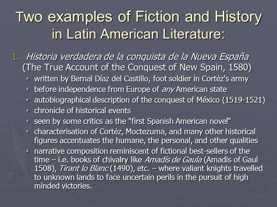T wo examples of Fiction and History in Latin American Literature: 1. Historia verdadera de la conquista de la Nueva España (The True Account of the C