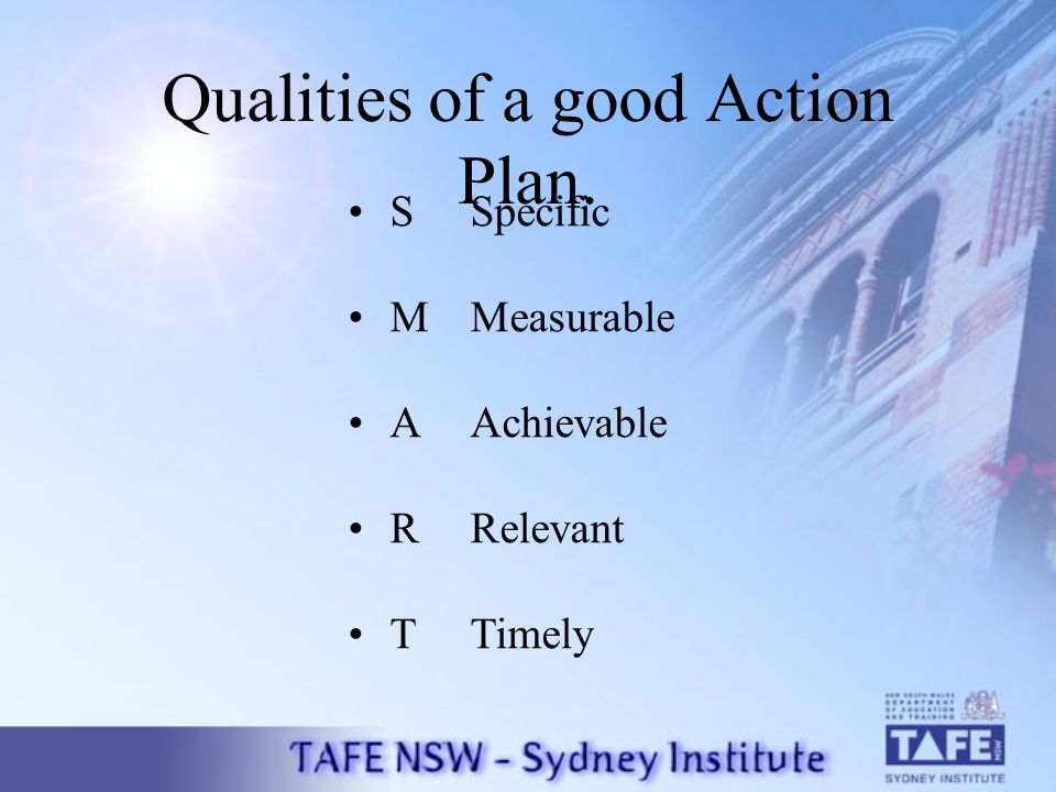 Qualities of a good Action Plan. S Specific M Measurable A Achievable R Relevant T Timely