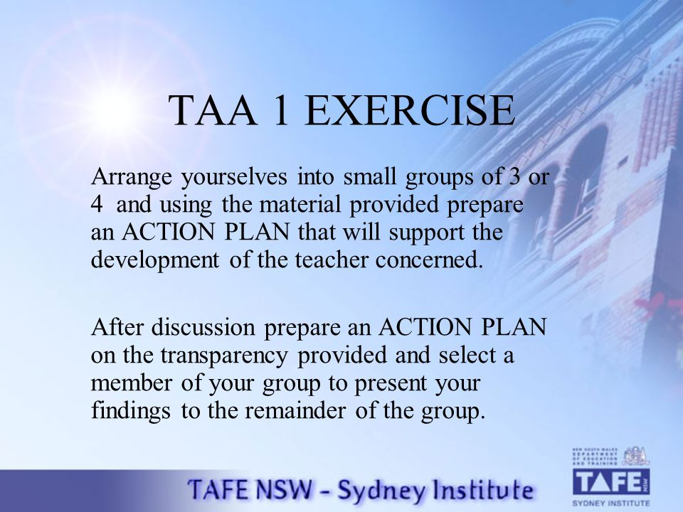 TAA 1 EXERCISE Arrange yourselves into small groups of 3 or 4 and using the material provided prepare an ACTION PLAN that will support the development of the teacher concerned.