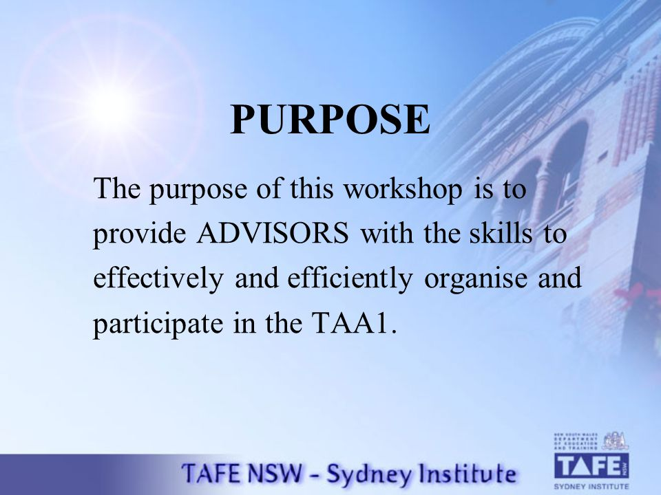 PURPOSE The purpose of this workshop is to provide ADVISORS with the skills to effectively and efficiently organise and participate in the TAA1.