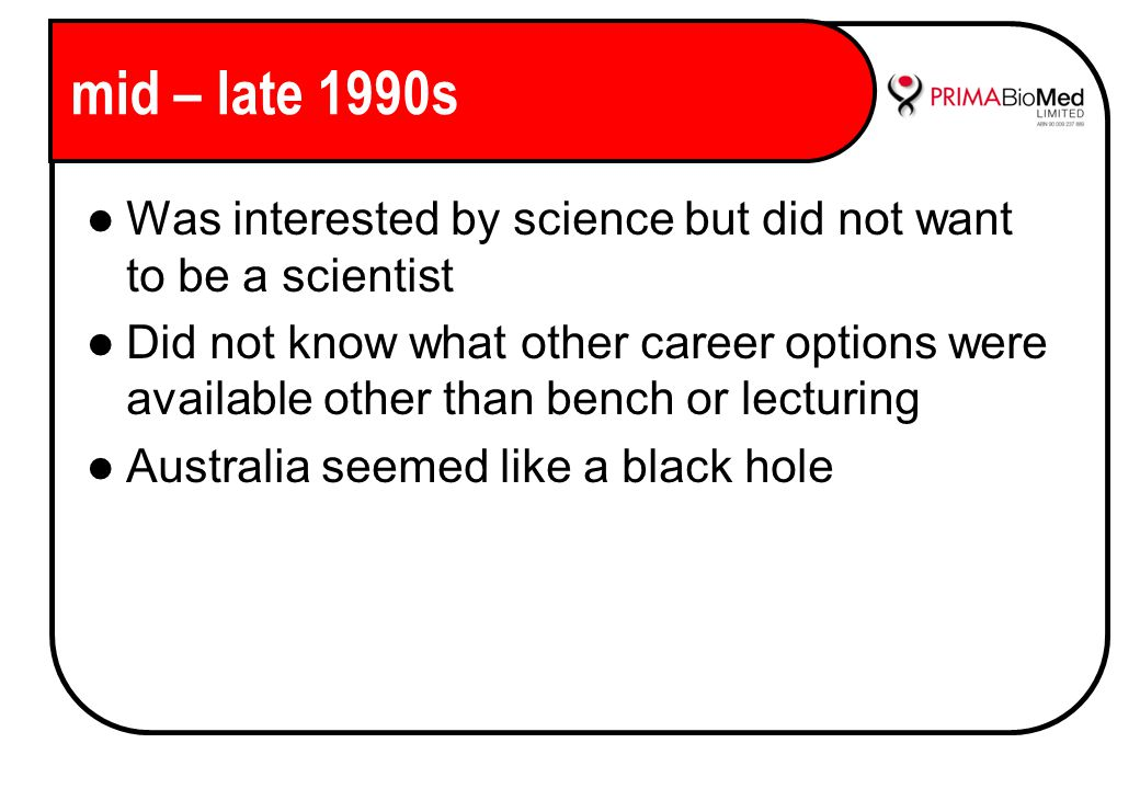 mid – late 1990s Was interested by science but did not want to be a scientist Did not know what other career options were available other than bench or lecturing Australia seemed like a black hole