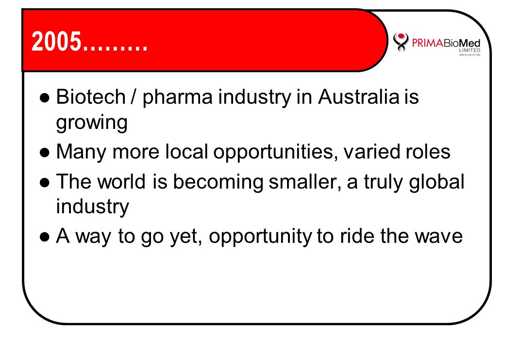 2005……… Biotech / pharma industry in Australia is growing Many more local opportunities, varied roles The world is becoming smaller, a truly global industry A way to go yet, opportunity to ride the wave
