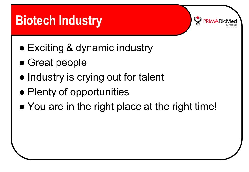 Biotech Industry Exciting & dynamic industry Great people Industry is crying out for talent Plenty of opportunities You are in the right place at the right time!