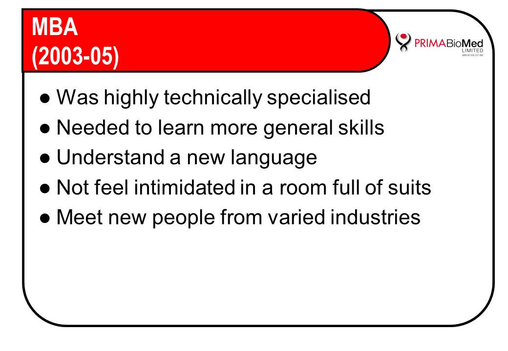 MBA (2003-05) Was highly technically specialised Needed to learn more general skills Understand a new language Not feel intimidated in a room full of suits Meet new people from varied industries