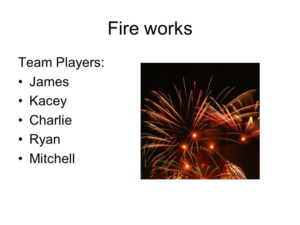 Fire works Team Players: James Kacey Charlie Ryan Mitchell
