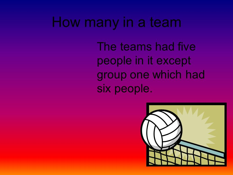 How many in a team The teams had five people in it except group one which had six people.