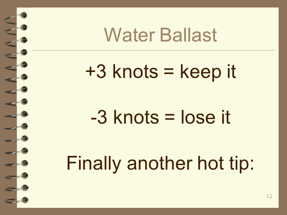12 Water Ballast +3 knots = keep it -3 knots = lose it Finally another hot tip:
