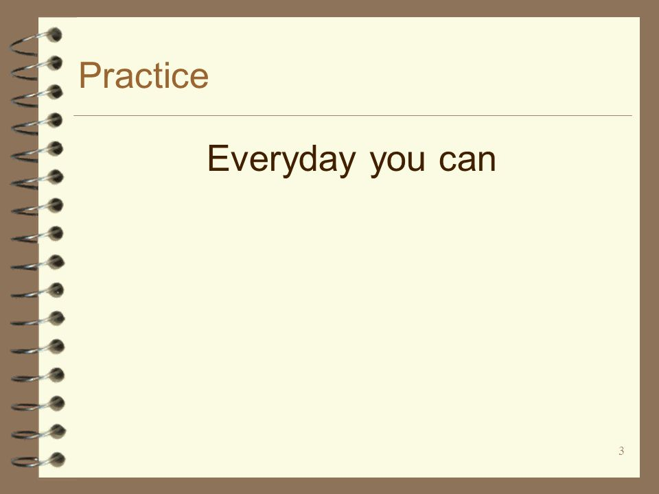 3 Practice Everyday you can