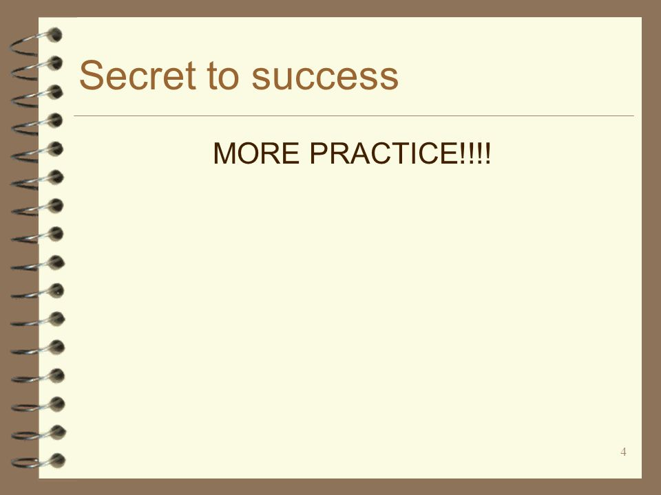 4 Secret to success MORE PRACTICE!!!!