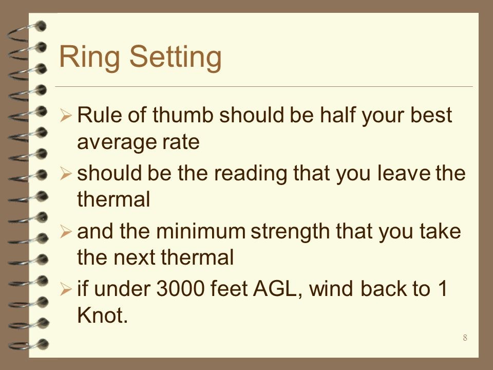 8 Ring Setting  Rule of thumb should be half your best average rate  should be the reading that you leave the thermal  and the minimum strength that you take the next thermal  if under 3000 feet AGL, wind back to 1 Knot.
