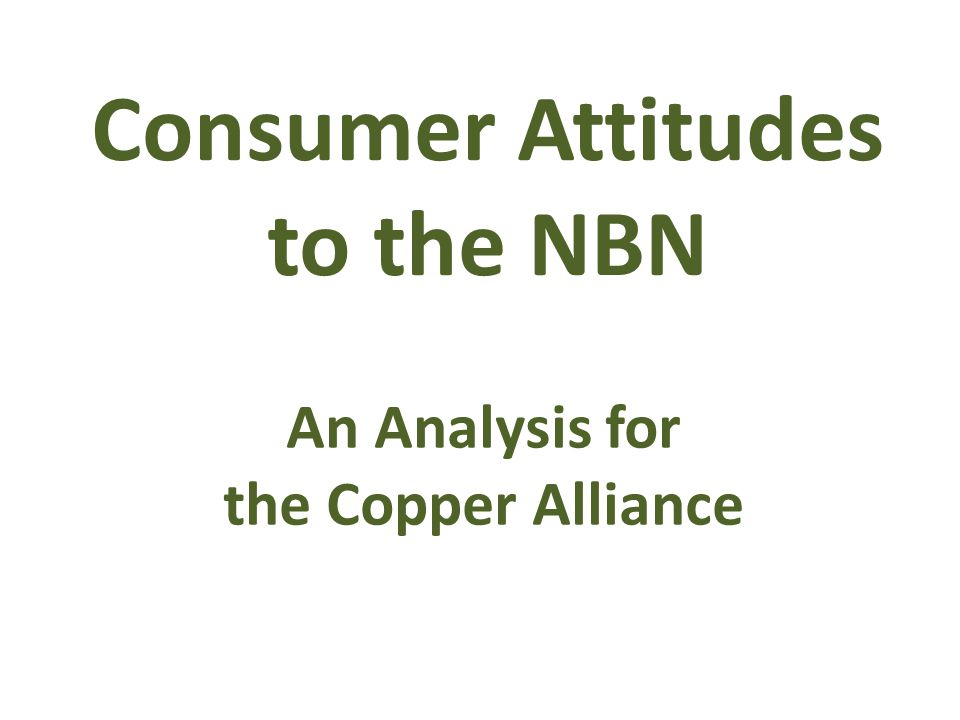 Consumer Attitudes to the NBN An Analysis for the Copper Alliance