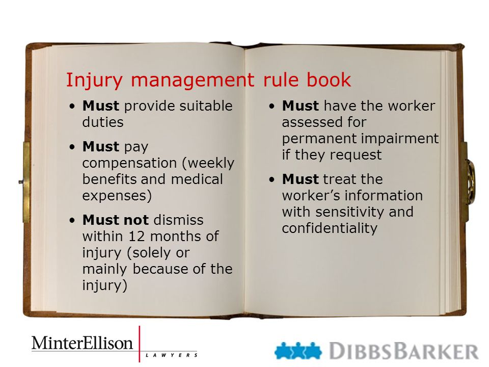 Injury management rule book Must provide suitable duties Must pay compensation (weekly benefits and medical expenses) Must not dismiss within 12 months of injury (solely or mainly because of the injury) Must have the worker assessed for permanent impairment if they request Must treat the worker's information with sensitivity and confidentiality