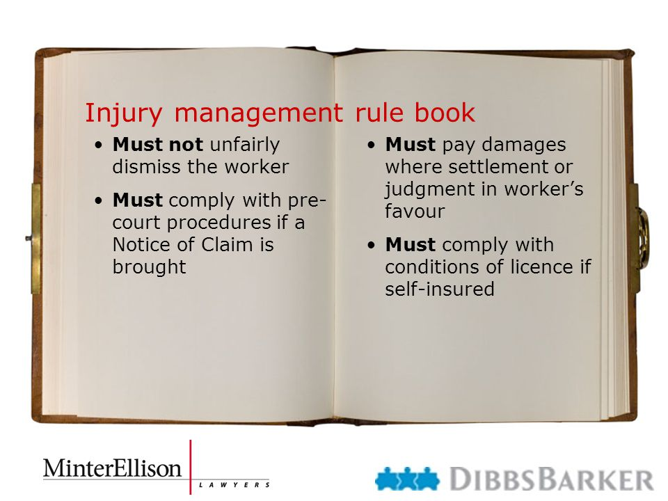 Injury management rule book Must not unfairly dismiss the worker Must comply with pre- court procedures if a Notice of Claim is brought Must pay damages where settlement or judgment in worker's favour Must comply with conditions of licence if self-insured